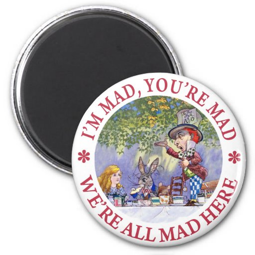 I'M MAD, YOU'RE MAD, WE'RE ALL MAD HERE! REFRIGERATOR MAGNETS