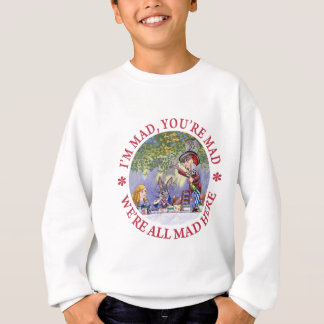 I'M MAD, YOU'RE MAD, WE'RE ALL MAD HERE! SWEATSHIRT