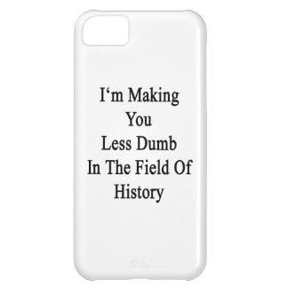 I'm Making You Less Dumb In The Field Of History Case For iPhone 5C