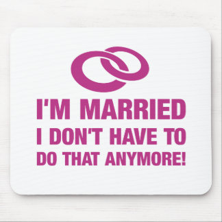 I'm married I don't have to do that anymore Mouse Pad