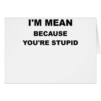 IM MEAN BECAUSE YOUR STUPID.png Card