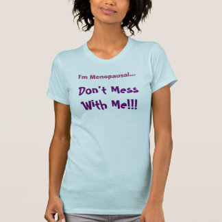 """""""I'm Menopausal... Don't Mess With Me!!!"""" Tops Tee Shirt"""