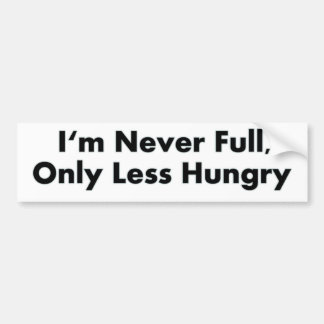 I'm Never Full, Only Less Hungry Car Bumper Sticker