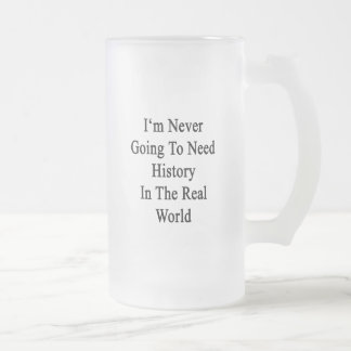 I'm Never Going To Need History In The Real World. 16 Oz Frosted Glass Beer Mug