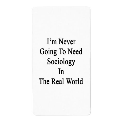 I'm Never Going To Need Sociology In The Real Worl Shipping Label