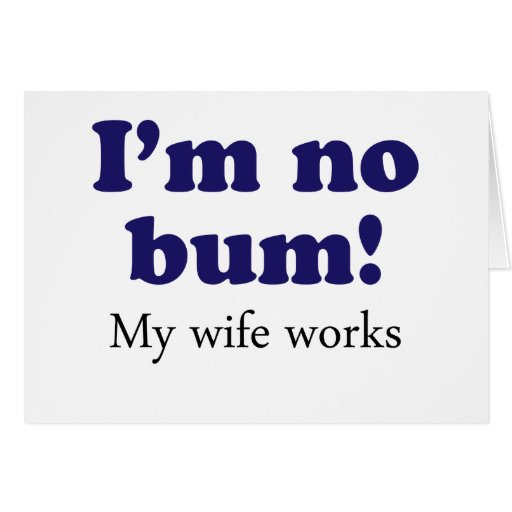 I'm no Bum! My Wife Works! Greeting Card