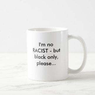 I'm no RACIST - but black only, please... Coffee Mug