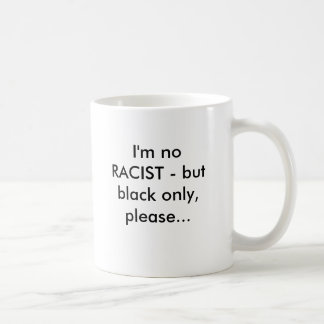 I'm no RACIST - but black only, please... Coffee Mug