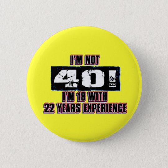 Im not 40! I'm 18 Pinback Button