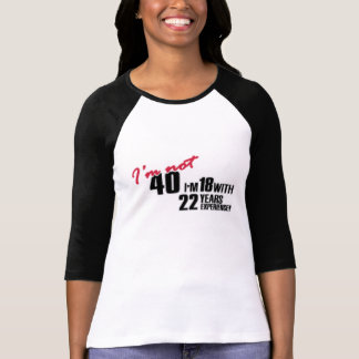 I'm not 40 I'm 18 with 22 years experience t-shirt