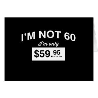 Im Not 60, Im Only $59.95 Plus Tax Card