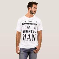 I'M NOT A BUSINESS I'M A BUSINESS MAN T-Shirt