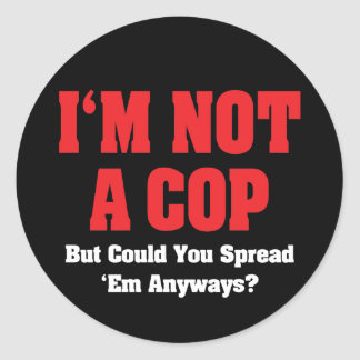 I'm Not A Cop But Could You Spread 'em Anyways? Classic Round Sticker
