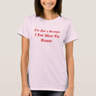 I'm Not a Groupie I Just Want The Bassist T-Shirt