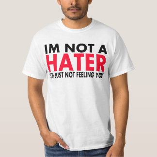 Im Not A Hater, Im just not feeling you -- T-Shirt