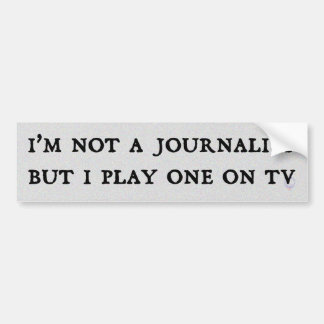 I'm Not A Journalist But I Play One On TV Car Bumper Sticker