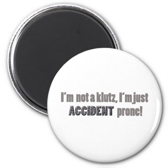 I'm not a klutz just accident prone magnet