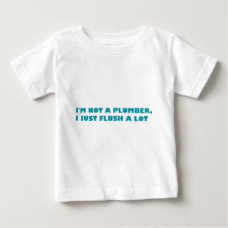 I'm not a plumber, I just flush a lot Baby T-Shirt