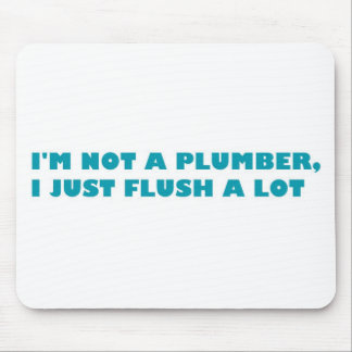 I'm not a plumber, I just flush a lot Mouse Pads