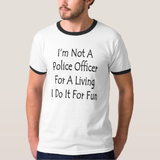 I'm Not A Police Officer For A Living I Do It For T-Shirt