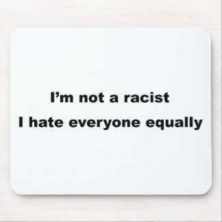 I'm not a racist, I hate everyone equally. Mouse Pad