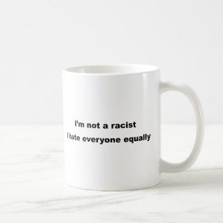 I'm not a racist, I hate everyone equally. Classic White Coffee Mug