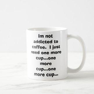 Im not addicted to coffee.  I just need one mor... Coffee Mug
