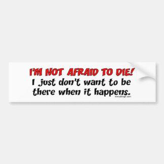 I'm not afraid to die bumper sticker
