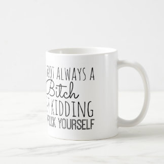 """I'm Not Always A Bitch, Just Kidding"" Mug"