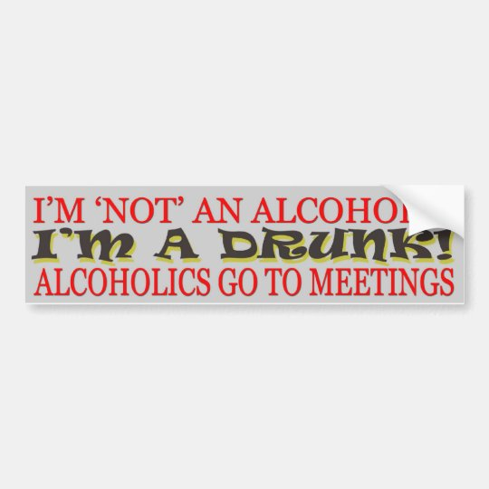 I'M NOT AN ALCOHOLIC - I'M A DRUNK! BUMPER STICKER