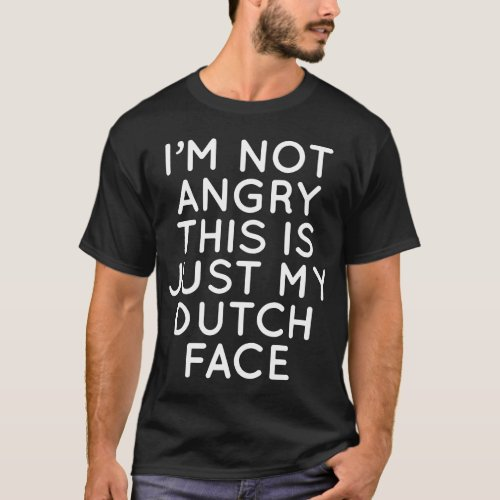 Im not angry this is just my dutch face dutch t_s T_Shirt