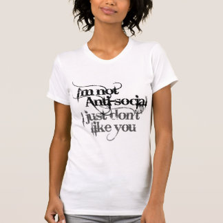 Im not Anti Social I just dont like you Tee Shirt