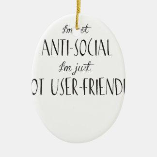 I'm not anti-social, I'm just not user-friendly Ceramic Ornament
