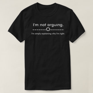 I'm not arguing I'm simply explaining why Im right T-Shirt
