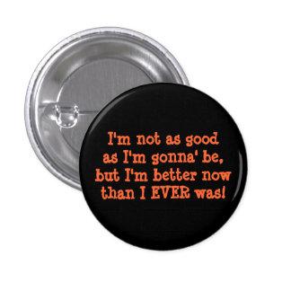 I'm not as goodas I'm gonna' be,but I'm better ... 1 Inch Round Button