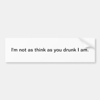 I'm not as think as you drunk I am bumper sticker