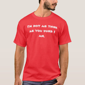 I'm not as think as you dumb I am. T-Shirt