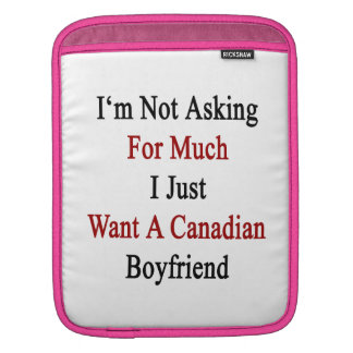 I'm Not Asking For Much I Just Want A Canadian Boy Sleeves For iPads