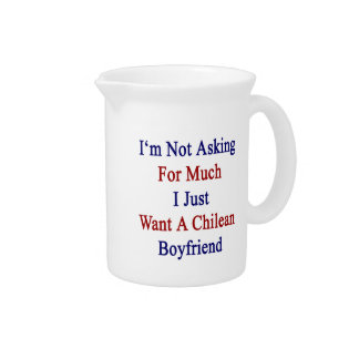 I'm Not Asking For Much I Just Want A Chilean Boyf Pitchers