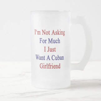 I'm Not Asking For Much I Just Want A Cuban Girlfr 16 Oz Frosted Glass Beer Mug
