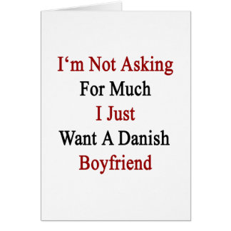 I'm Not Asking For Much I Just Want A Danish Boyfr Greeting Card