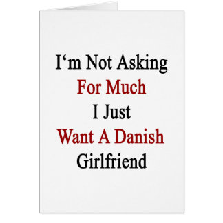 I'm Not Asking For Much I Just Want A Danish Girlf Greeting Cards