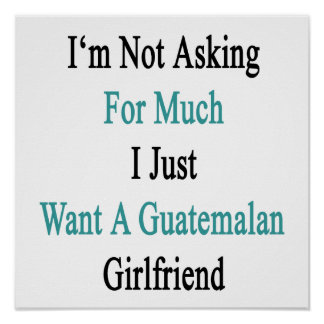 I'm Not Asking For Much I Just Want A Guatemalan G Poster