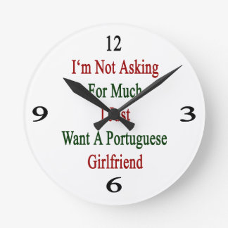 I'm Not Asking For Much I Just Want A Portuguese G Round Clock
