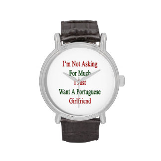 I'm Not Asking For Much I Just Want A Portuguese G Wrist Watch