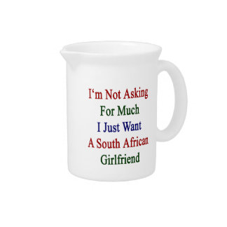 I'm Not Asking For Much I Just Want A South Africa Pitcher
