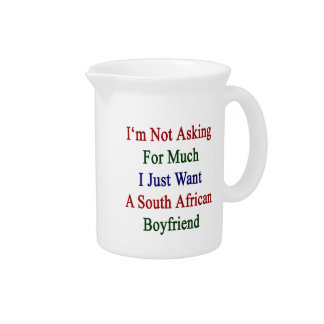 I'm Not Asking For Much I Just Want A South Africa Pitchers