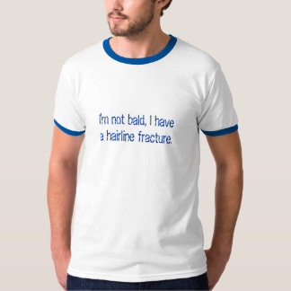 I'm not bald, I havea hairline fracture Tee