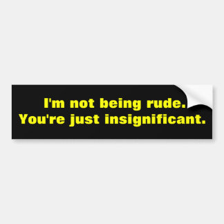 I'm not being rude bumper sticker