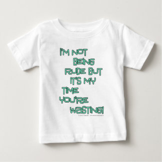 I'm not being rude but it's my time you're wasting baby T-Shirt